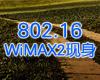 802.16 WiMAX2现身 09年底成关键