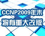 CCNP将在2009年末重大改版 考试费有望部分下调