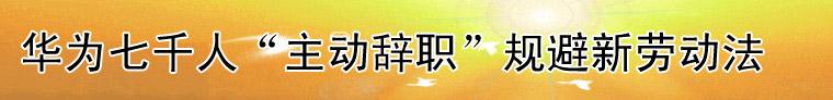 专题:华为七千人主动辞职规避新劳动法
