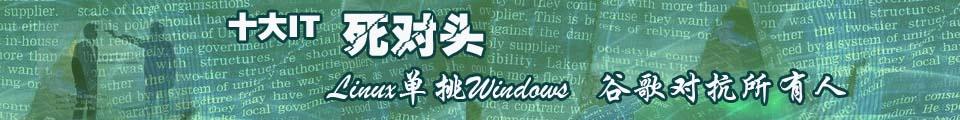 专题:IT十大死对头:Linux单挑Windows 谷歌对抗所有人