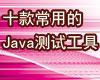 本专题主要推荐了10款Java开发者常用的测试工具。
